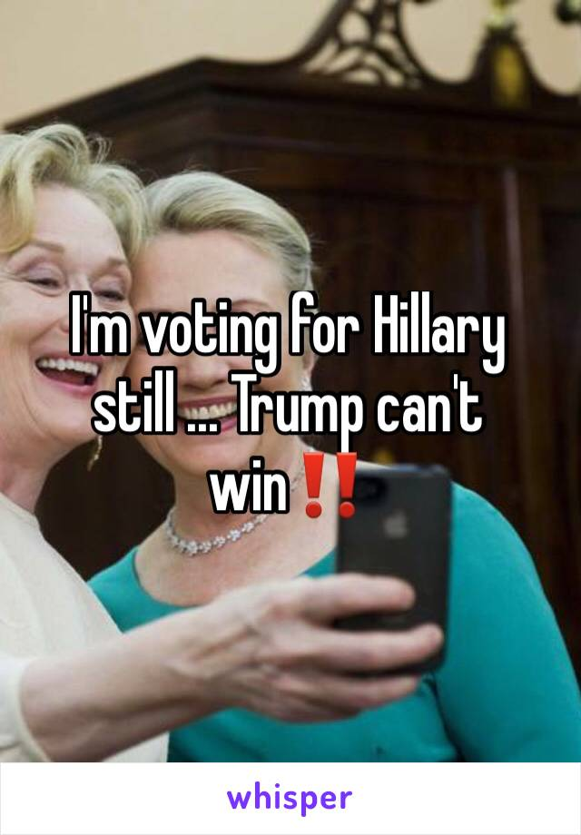 I'm voting for Hillary still ... Trump can't win‼️
