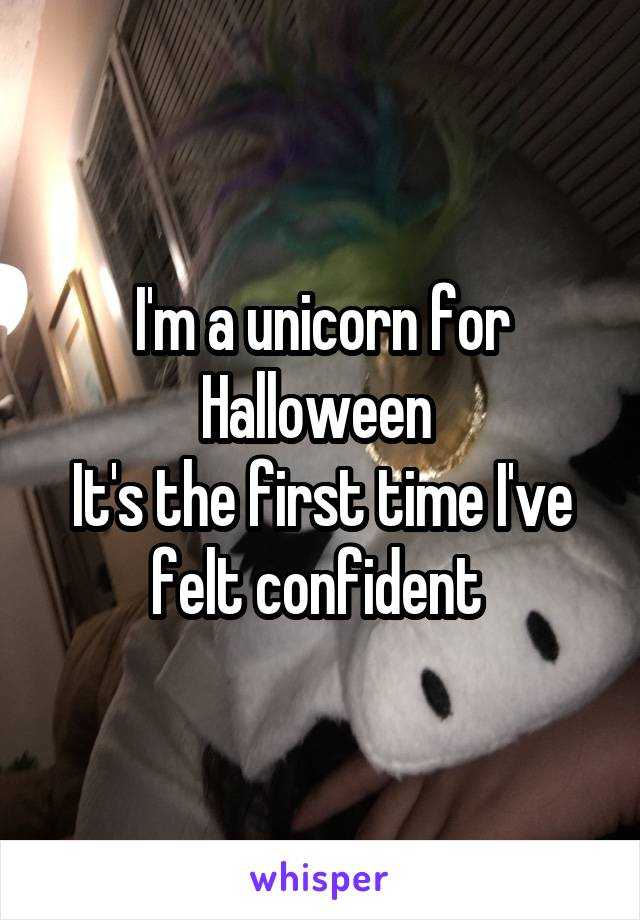 I'm a unicorn for Halloween  It's the first time I've felt confident