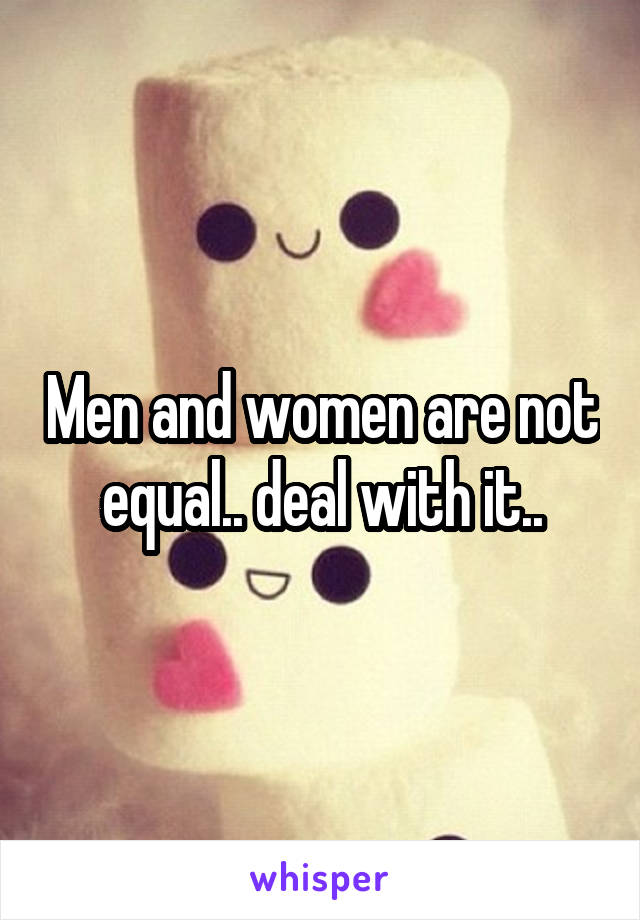 Men and women are not equal.. deal with it..