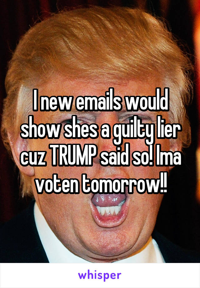 I new emails would show shes a guilty lier cuz TRUMP said so! Ima voten tomorrow!!