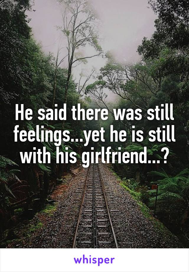 He said there was still feelings...yet he is still with his girlfriend...?