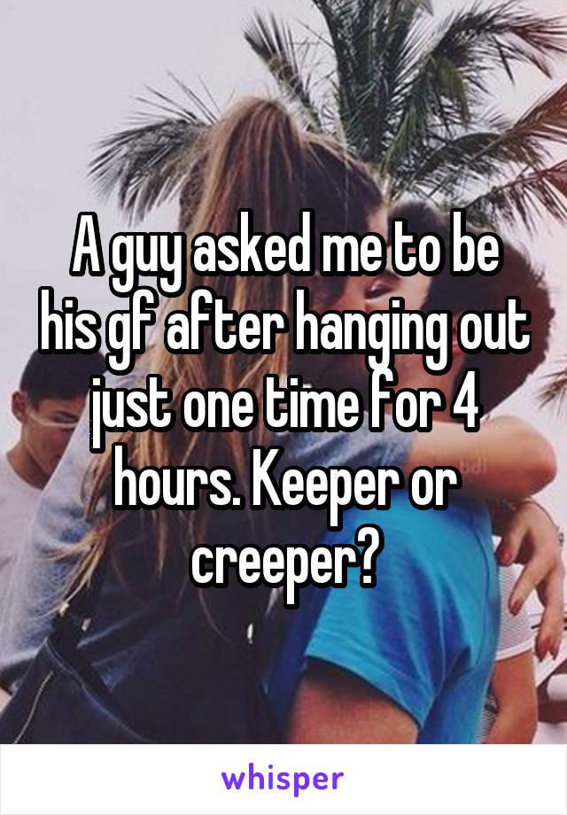 A guy asked me to be his gf after hanging out just one time for 4 hours. Keeper or creeper?