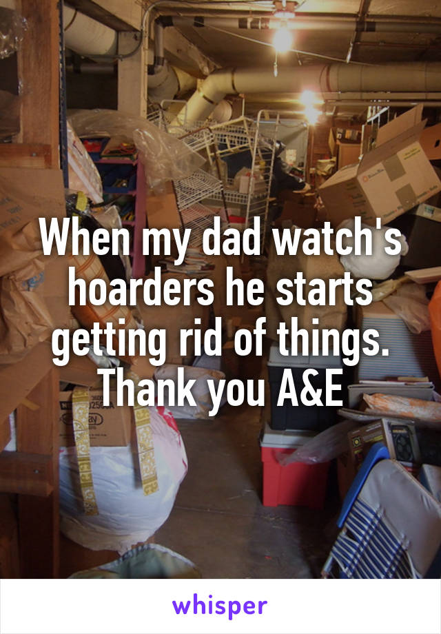 When my dad watch's hoarders he starts getting rid of things. Thank you A&E