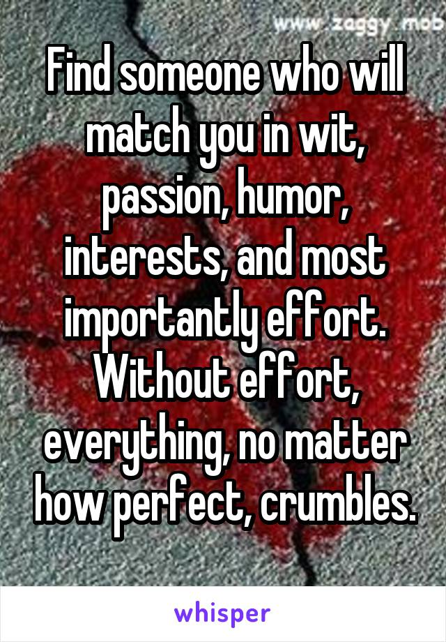 Find someone who will match you in wit, passion, humor, interests, and most importantly effort. Without effort, everything, no matter how perfect, crumbles.