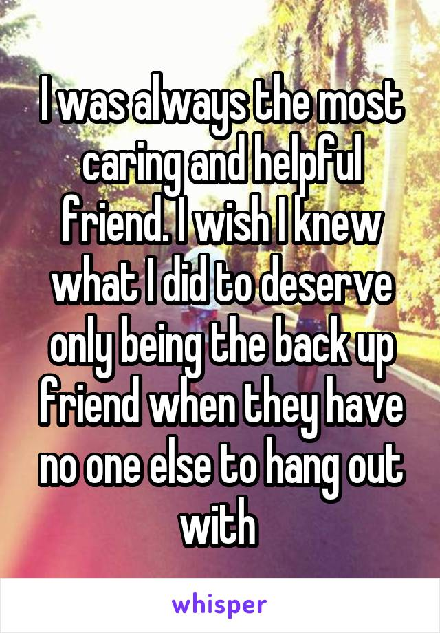I was always the most caring and helpful friend. I wish I knew what I did to deserve only being the back up friend when they have no one else to hang out with
