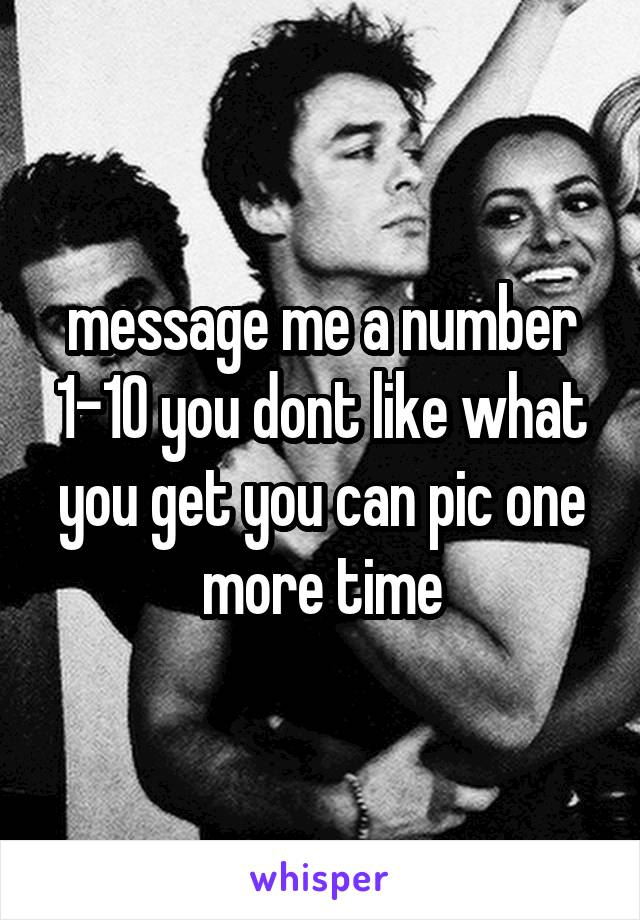 message me a number 1-10 you dont like what you get you can pic one more time