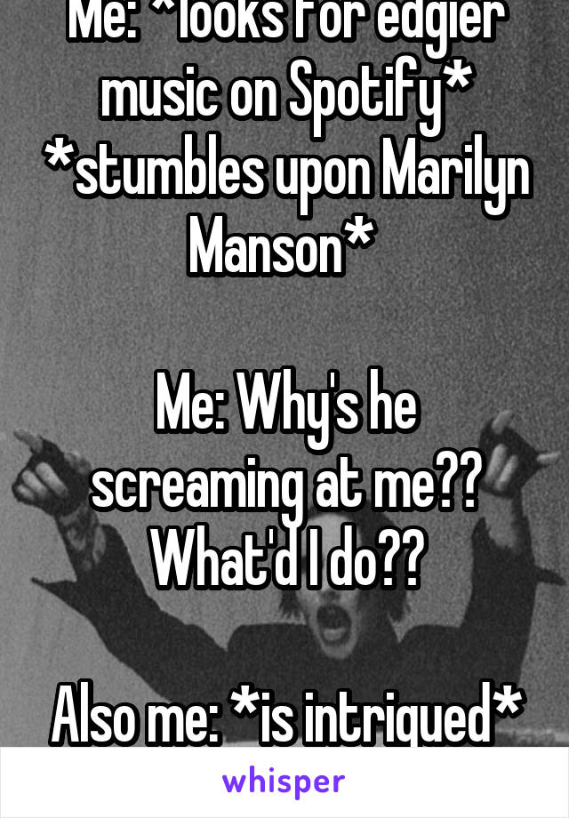 Me: *looks for edgier music on Spotify* *stumbles upon Marilyn Manson*   Me: Why's he screaming at me?? What'd I do??  Also me: *is intrigued*