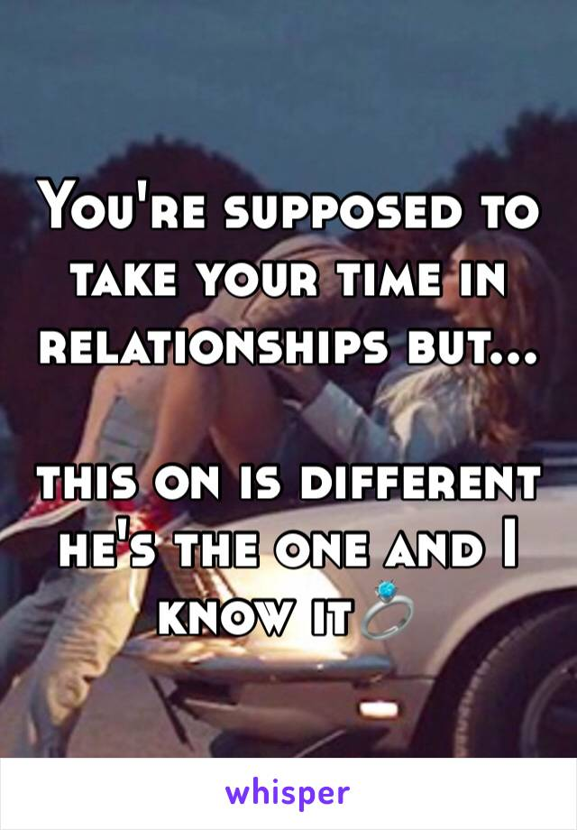 You're supposed to take your time in relationships but...  this on is different he's the one and I know it💍