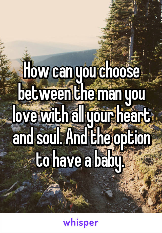 How can you choose between the man you love with all your heart and soul. And the option to have a baby.