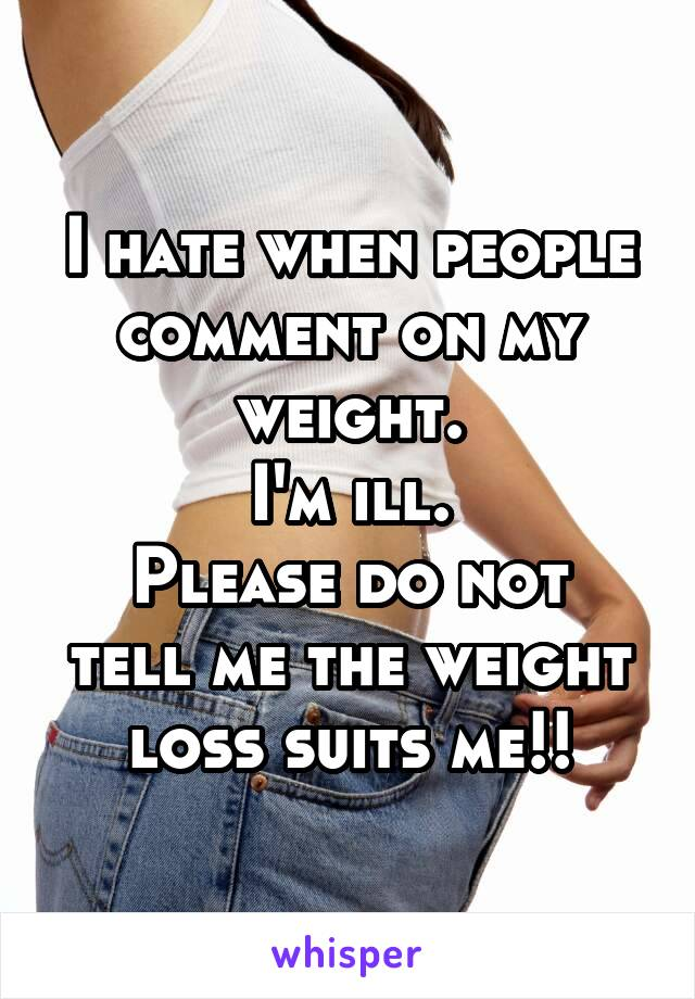 I hate when people comment on my weight. I'm ill. Please do not tell me the weight loss suits me!!