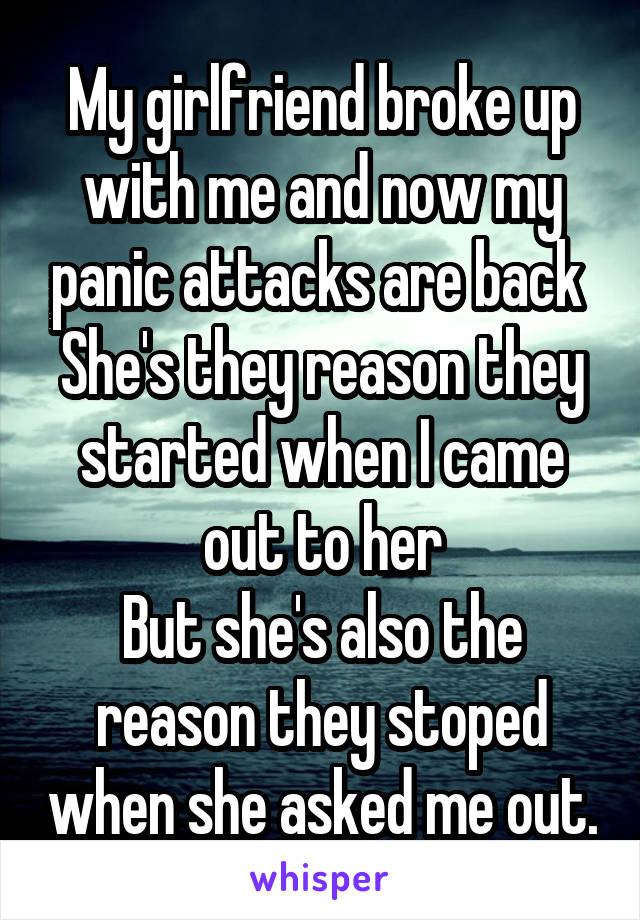 My girlfriend broke up with me and now my panic attacks are back  She's they reason they started when I came out to her But she's also the reason they stoped when she asked me out.