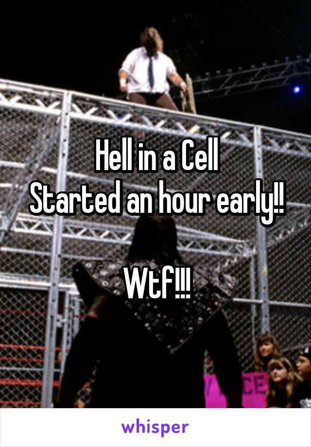 Hell in a Cell Started an hour early!!  Wtf!!!