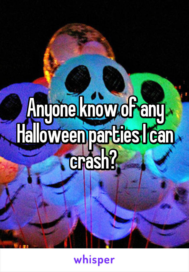 Anyone know of any Halloween parties I can crash?