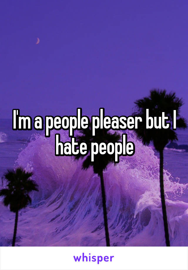 I'm a people pleaser but I hate people