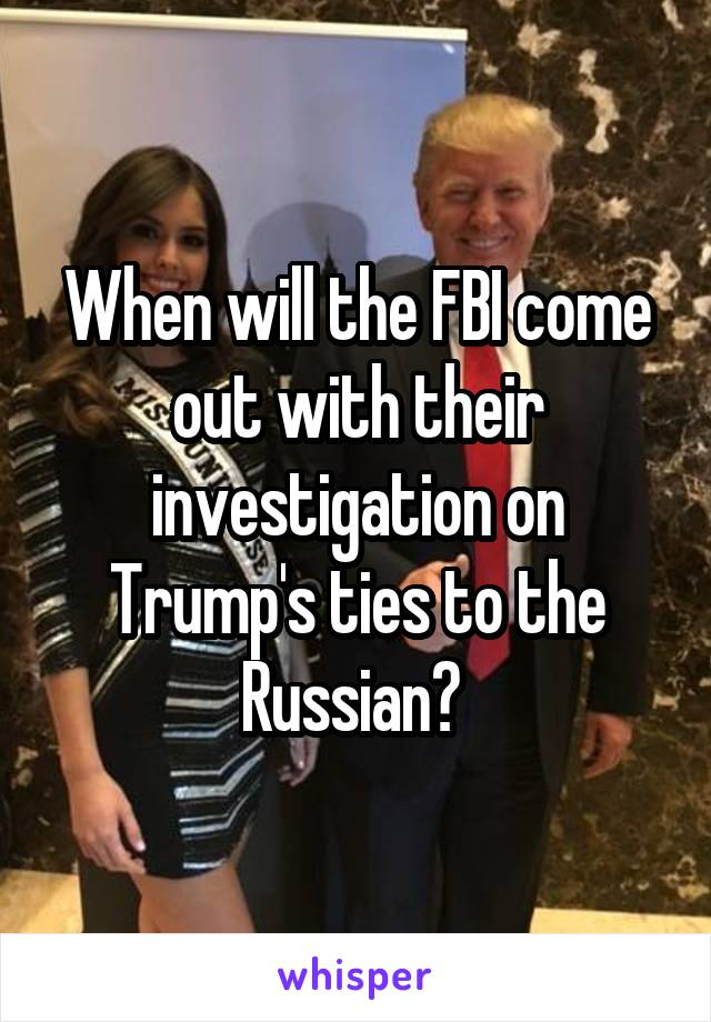 When will the FBI come out with their investigation on Trump's ties to the Russian?