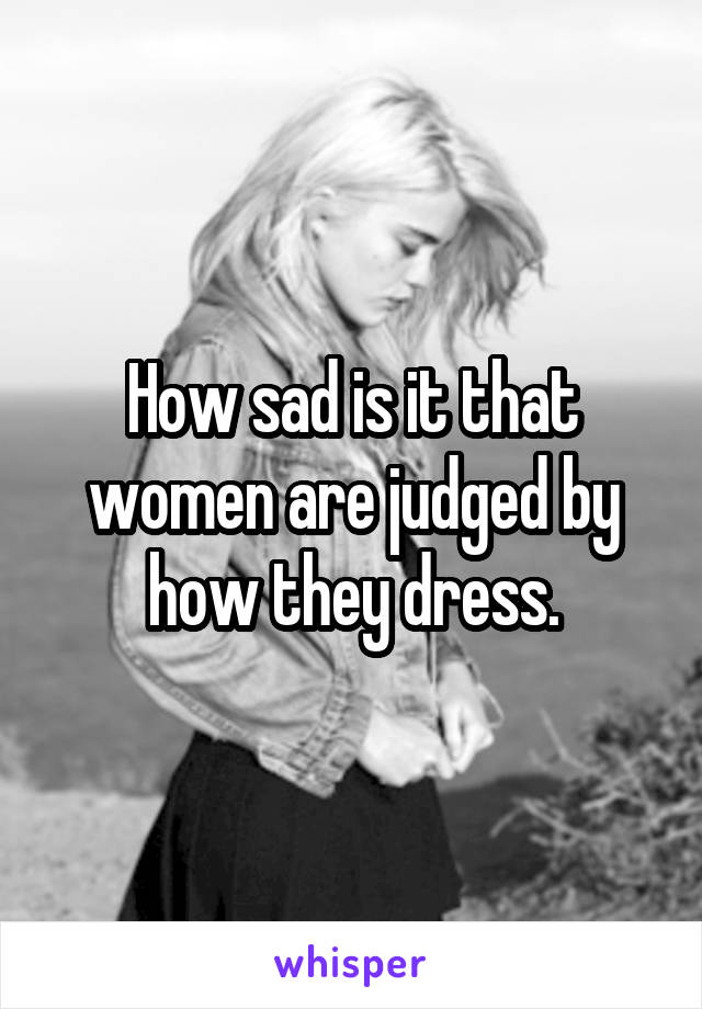 How sad is it that women are judged by how they dress.