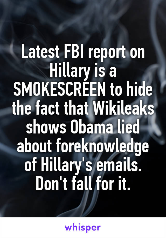 Latest FBI report on Hillary is a SMOKESCREEN to hide the fact that Wikileaks shows Obama lied about foreknowledge of Hillary's emails. Don't fall for it.