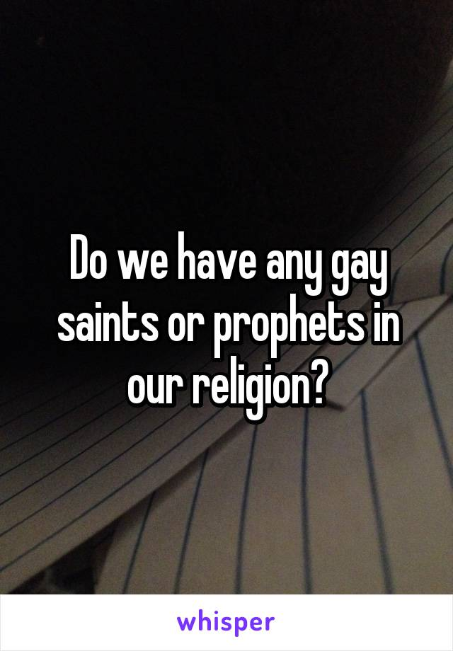 Do we have any gay saints or prophets in our religion?