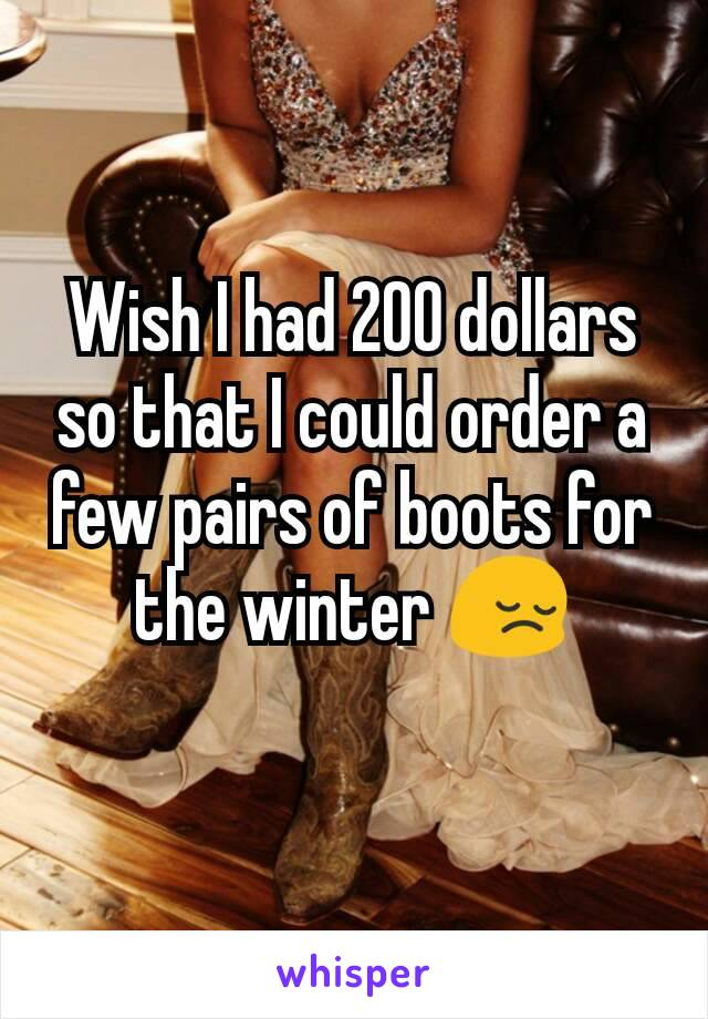 Wish I had 200 dollars so that I could order a few pairs of boots for the winter 😔