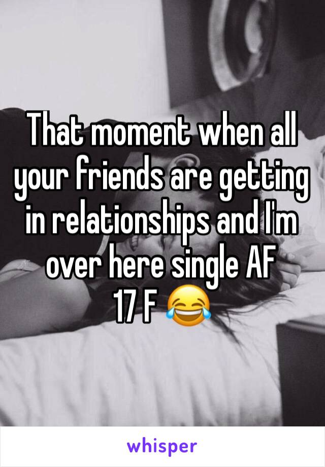 That moment when all your friends are getting in relationships and I'm over here single AF 17 F 😂