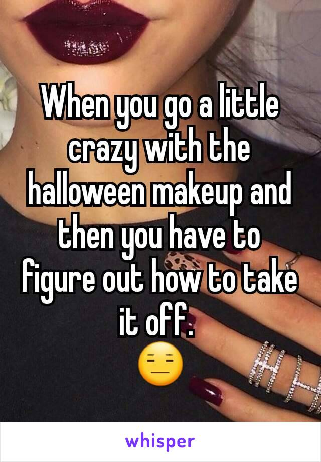 When you go a little crazy with the halloween makeup and then you have to figure out how to take it off.  😑