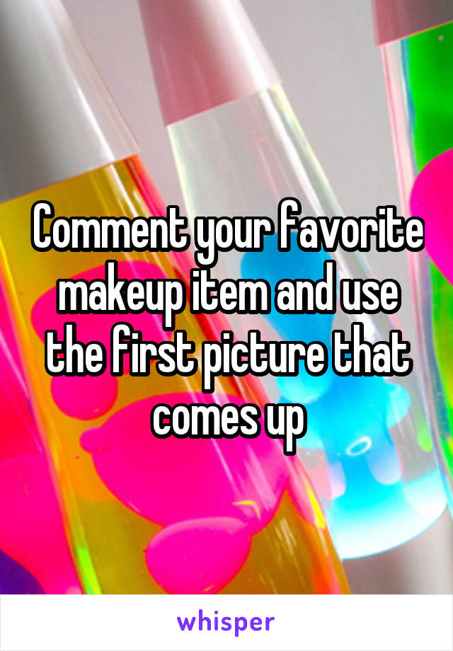 Comment your favorite makeup item and use the first picture that comes up