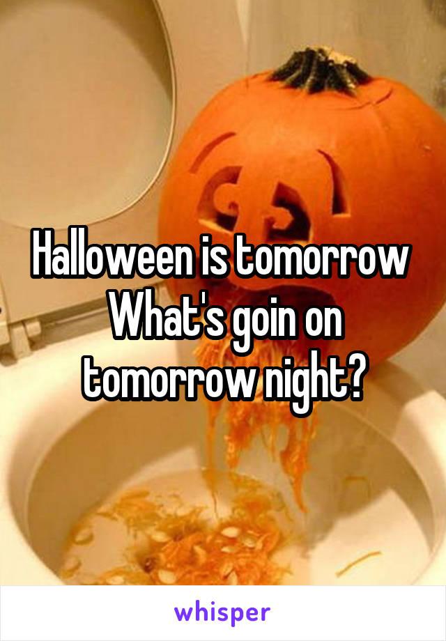 Halloween is tomorrow  What's goin on tomorrow night?