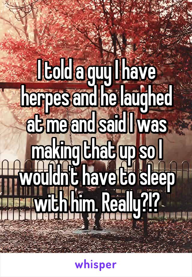 I told a guy I have herpes and he laughed at me and said I was making that up so I wouldn't have to sleep with him. Really?!?