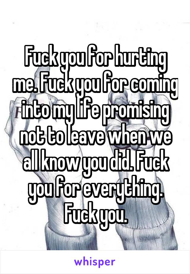 Fuck you for hurting me. Fuck you for coming into my life promising not to leave when we all know you did. Fuck you for everything. Fuck you.