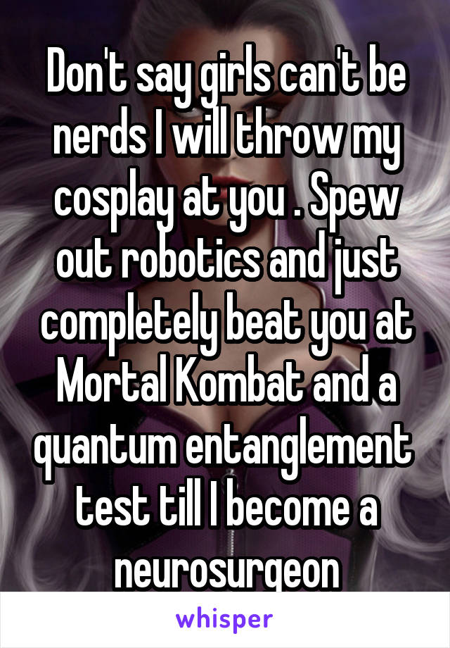 Don't say girls can't be nerds I will throw my cosplay at you . Spew out robotics and just completely beat you at Mortal Kombat and a quantum entanglement  test till I become a neurosurgeon