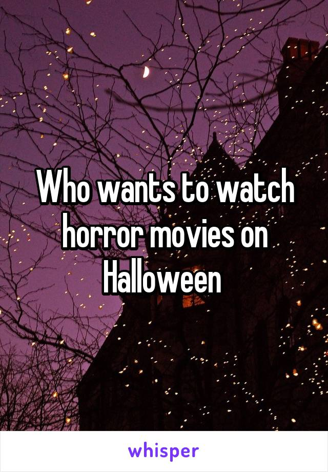 Who wants to watch horror movies on Halloween
