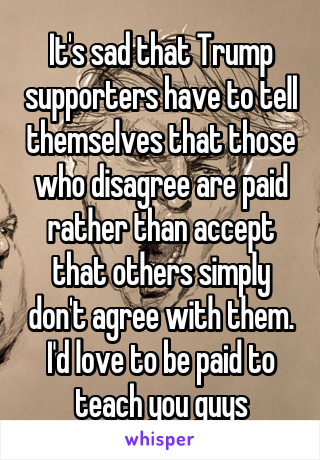It's sad that Trump supporters have to tell themselves that those who disagree are paid rather than accept that others simply don't agree with them. I'd love to be paid to teach you guys