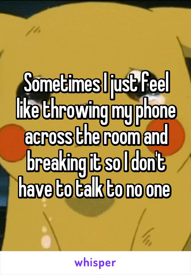 Sometimes I just feel like throwing my phone across the room and breaking it so I don't have to talk to no one
