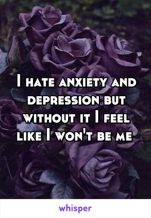 I hate anxiety and depression but without it I feel like I won't be me