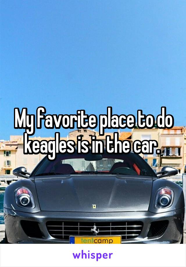 My favorite place to do keagles is in the car.