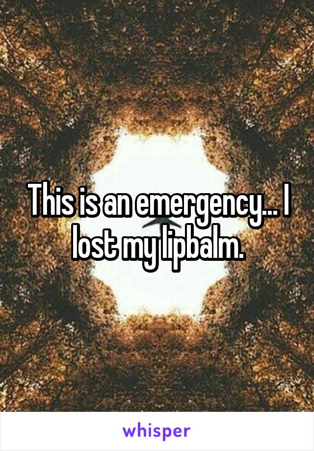 This is an emergency... I lost my lipbalm.