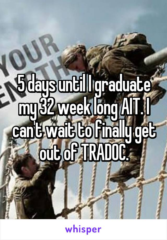 5 days until I graduate my 32 week long AIT. I can't wait to finally get out of TRADOC.