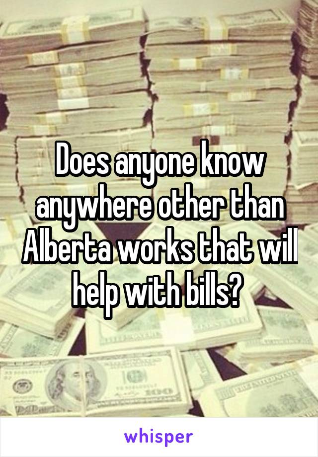 Does anyone know anywhere other than Alberta works that will help with bills?