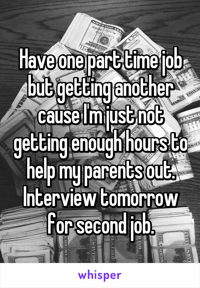 Have one part time job but getting another cause I'm just not getting enough hours to help my parents out. Interview tomorrow for second job.
