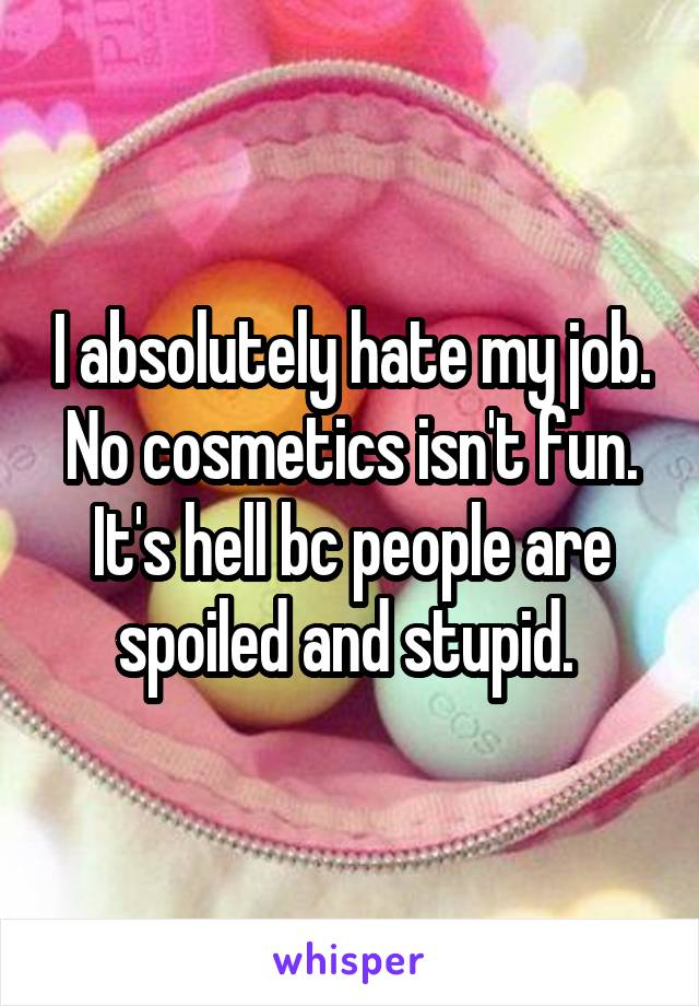 I absolutely hate my job. No cosmetics isn't fun. It's hell bc people are spoiled and stupid.