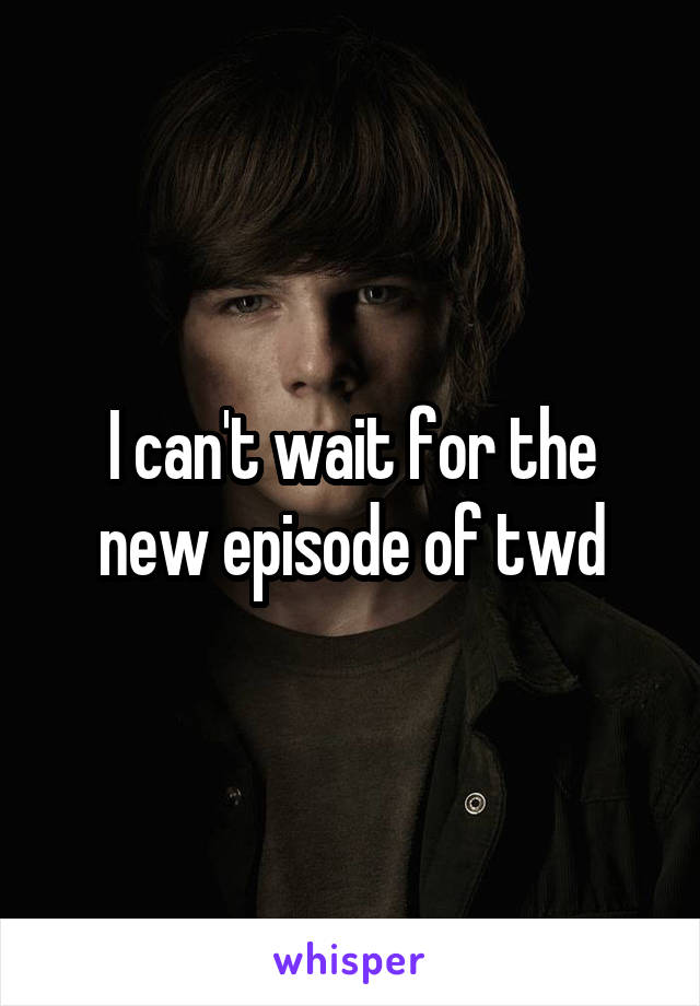 I can't wait for the new episode of twd