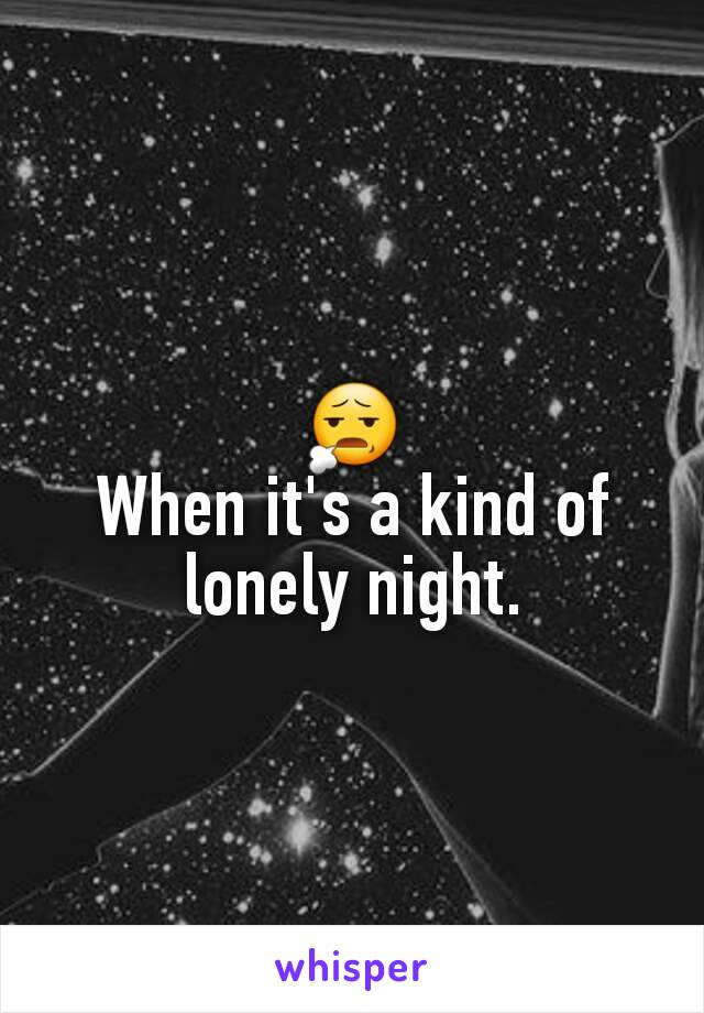 😧 When it's a kind of lonely night.