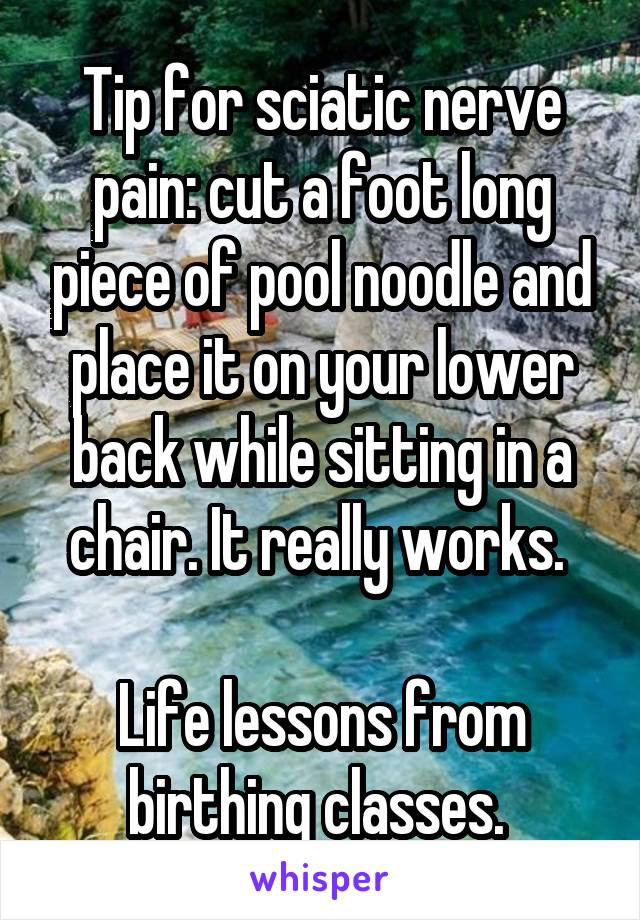 Tip for sciatic nerve pain: cut a foot long piece of pool noodle and place it on your lower back while sitting in a chair. It really works.   Life lessons from birthing classes.