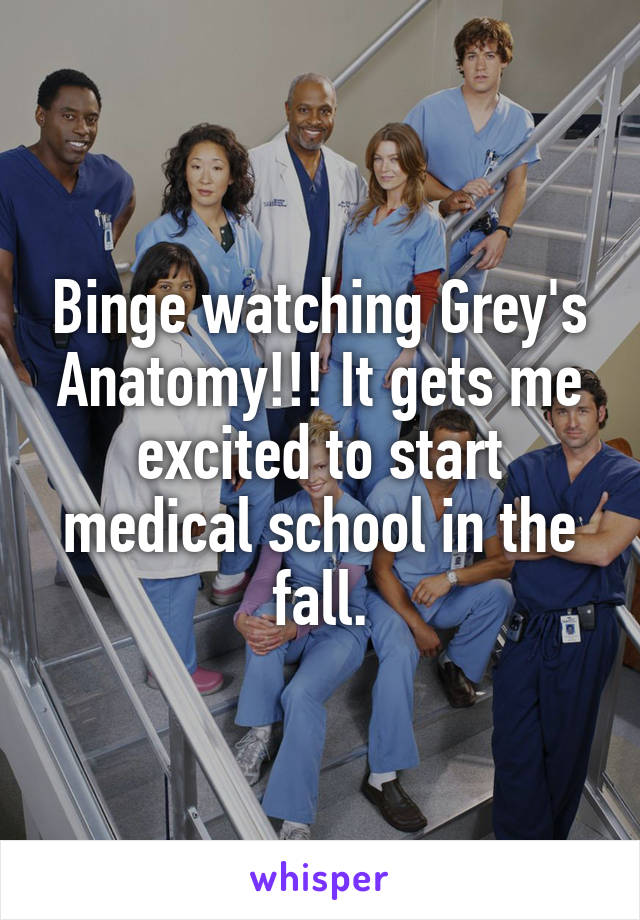 Binge watching Grey's Anatomy!!! It gets me excited to start medical school in the fall.