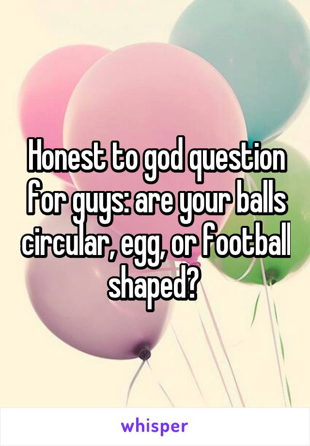 Honest to god question for guys: are your balls circular, egg, or football shaped?