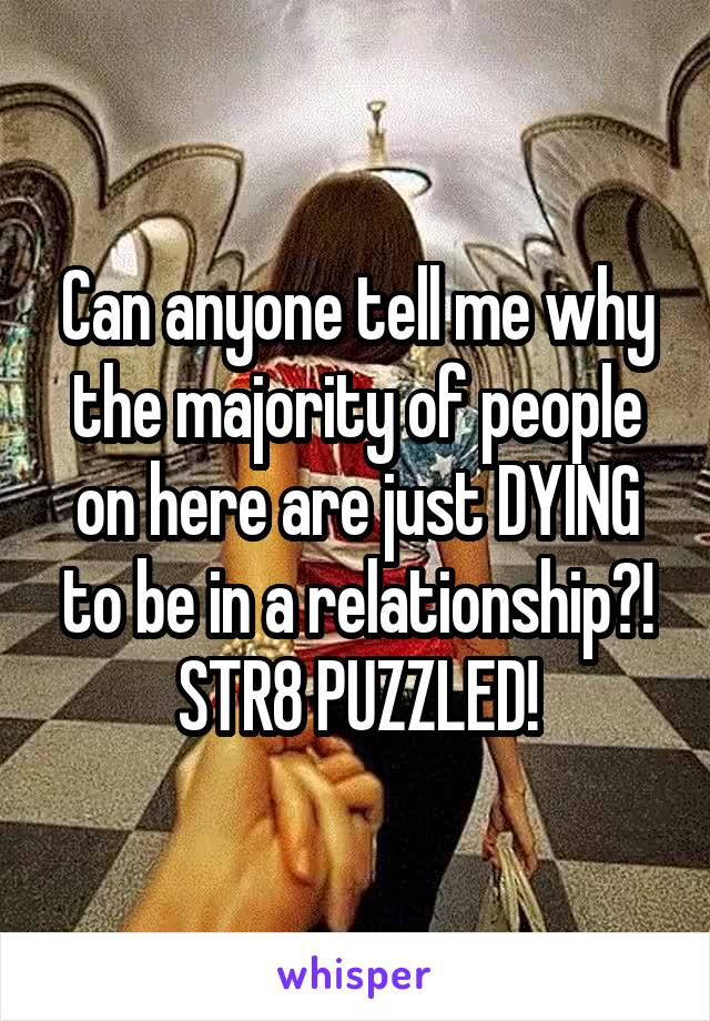 Can anyone tell me why the majority of people on here are just DYING to be in a relationship?! STR8 PUZZLED!