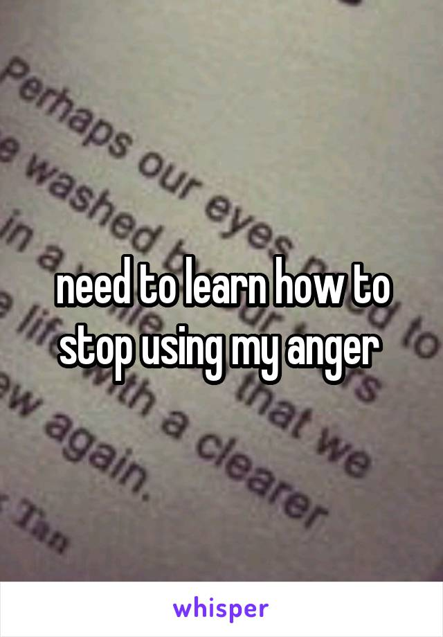 need to learn how to stop using my anger