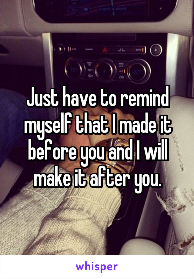 Just have to remind myself that I made it before you and I will make it after you.