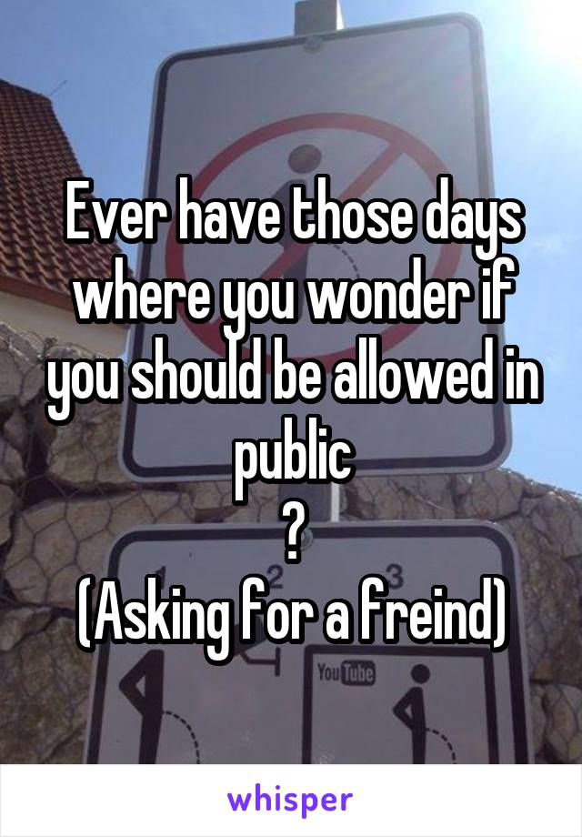 Ever have those days where you wonder if you should be allowed in public ? (Asking for a freind)