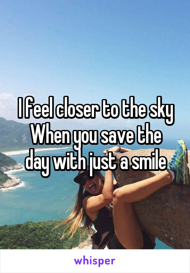 I feel closer to the sky When you save the day with just a smile